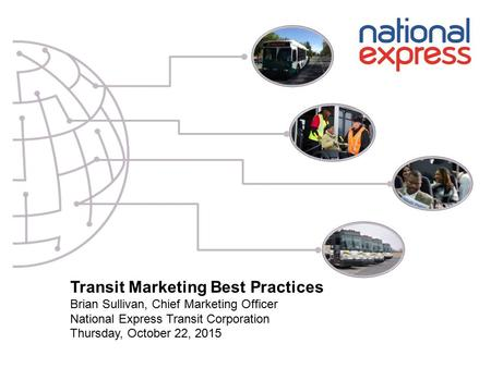 Transit Marketing Best Practices Brian Sullivan, Chief Marketing Officer National Express Transit Corporation Thursday, October 22, 2015.