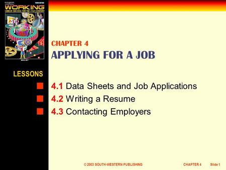 © 2003 SOUTH-WESTERN PUBLISHINGCHAPTER 4Slide 1 CHAPTER 4 APPLYING FOR A JOB 4.1 Data Sheets and Job Applications 4.2 Writing a Resume 4.3 Contacting Employers.
