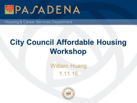 Housing & Career Services Department City Council Affordable Housing Workshop William Huang 1.11.16.