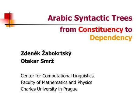 Arabic Syntactic Trees Zdeněk Žabokrtský Otakar Smrž Center for Computational Linguistics Faculty of Mathematics and Physics Charles University in Prague.
