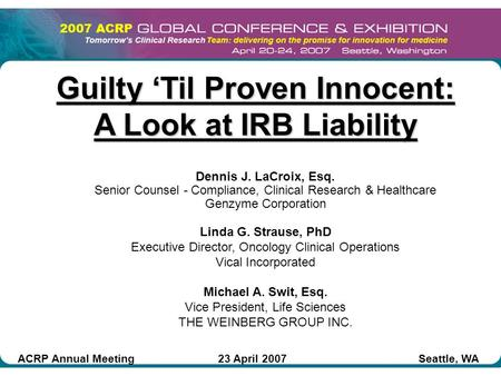 Guilty 'Til Proven Innocent: A Look at IRB Liability Dennis J. LaCroix, Esq. Senior Counsel - Compliance, Clinical Research & Healthcare Genzyme Corporation.