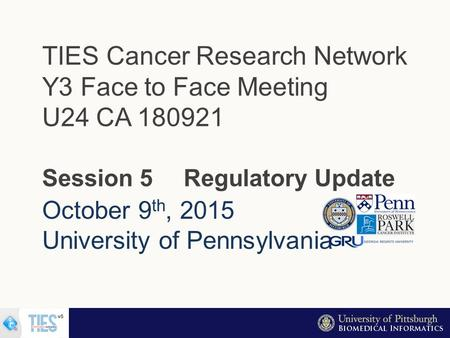 October 9 th, 2015 University of Pennsylvania TIES Cancer Research Network Y3 Face to Face Meeting U24 CA 180921 Session 5 Regulatory Update.