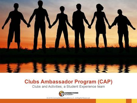 Clubs Ambassador Program (CAP) Clubs and Activities, a Student Experience team © 2015 Connections Education LLC. All Rights Reserved.