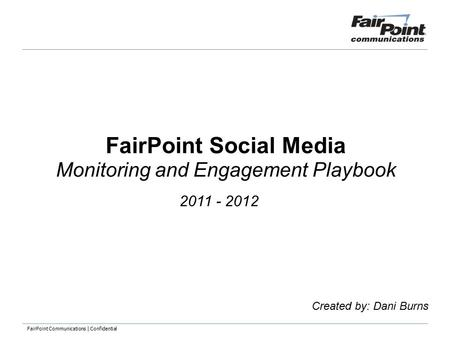 FairPoint Communications | Confidential FairPoint Social Media Monitoring and Engagement Playbook Created by: Dani Burns 2011 - 2012.