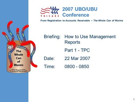 From Registration to Accounts Receivable – The Whole Can of Worms 2007 UBO/UBU Conference 1 Briefing:How to Use Management Reports Part 1 - TPC Date:22.
