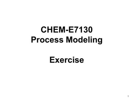 1 CHEM-E7130 Process Modeling Exercise. 2 Exercises 1&2, 3&4 and 5&6 are related. Start with one of the packages and then continue to the others. You.
