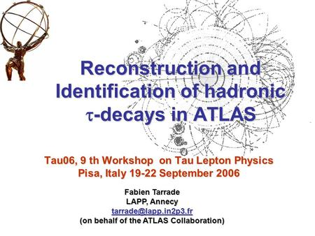 Tau06, 9 th Workshop on Tau Lepton Physics Pisa, Italy 19-22 September 2006 Reconstruction and Identification of hadronic  -decays in ATLAS Fabien Tarrade.