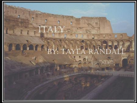 Italy By: Tayla Randall. ► Rome is the Capital of Italy. ► Italy is surrounded By France, Switzerland, Austria, Slovenia, Tyrrhenian sea and the Ionian.