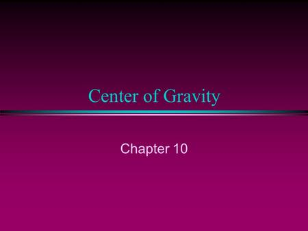 Center of Gravity Chapter 10. Center of Gravity l Object's average position of weight l For symmetrical objects of uniform density, CG is located at geometric.
