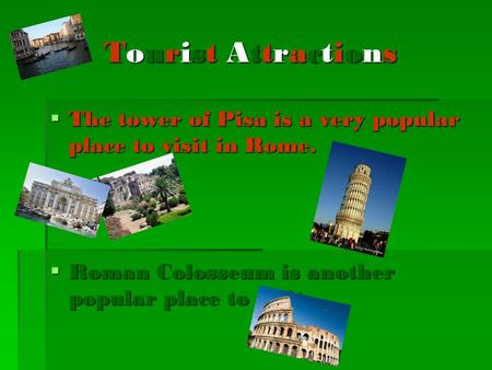 Tourist Attractions  The tower of Pisa is a very popular place to visit in Rome.  Roman Colosseum is another popular place to visit.