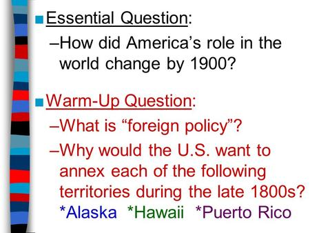 "■Essential Question: –How did America's role in the world change by 1900? ■Warm-Up Question: –What is ""foreign policy""? –Why would the U.S. want to annex."