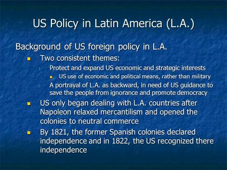 US Policy in Latin America (L.A.) Background of US foreign policy in L.A. Two consistent themes: Two consistent themes: 1. Protect and expand US economic.