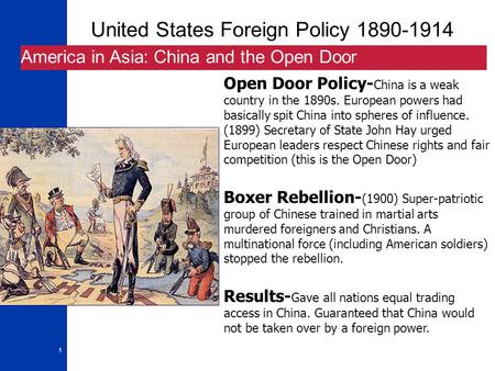 1 United States Foreign Policy 1890-1914 America in Asia: China and the Open Door Open Door Policy- China is a weak country in the 1890s. European powers.
