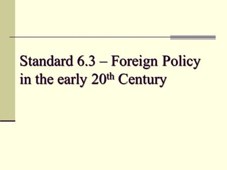 Standard 6.3 – Foreign Policy in the early 20 th Century.