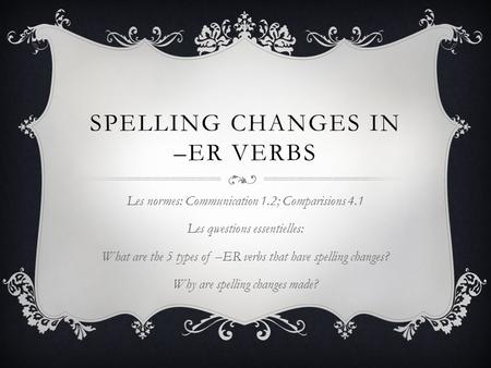 SPELLING CHANGES IN –ER VERBS Les normes: Communication 1.2; Comparisions 4.1 Les qwestions essentielles: What are the 5 types of –ER verbs that have spelling.