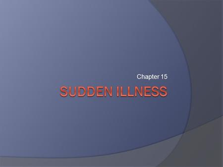 Chapter 15. Common Sudden Illnesses  Fainting.  Diabetic emergencies.  Seizures.  Stroke.  Poisoning.  Heart attack.  Shock.