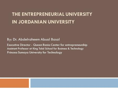 By: Dr. Abdelraheem Abual Basal Executive Director - Queen Rania Center for entrepreneurship Assistant Professor at King Talal School for Business & Technology.