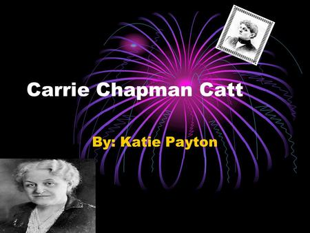 Carrie Chapman Catt By: Katie Payton. Born and Death Carrie Chapman was born on Clinton Lane in January 9 th in 1859 and raised in Iowa. Carrie Chapman.