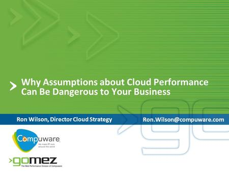 Why Assumptions about Cloud Performance Can Be Dangerous to Your Business Ron Wilson, Director Cloud Strategy