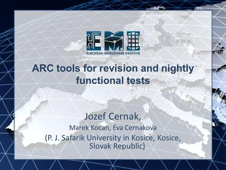 EMI INFSO-RI-261611 ARC tools for revision and nightly functional tests Jozef Cernak, Marek Kocan, Eva Cernakova (P. J. Safarik University in Kosice, Kosice,