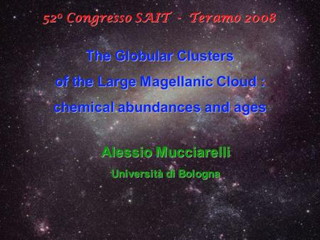 52 0 Congresso SAIT - Teramo 2008 The Globular Clusters of the Large Magellanic Cloud : chemical abundances and ages Alessio Mucciarelli Università di.