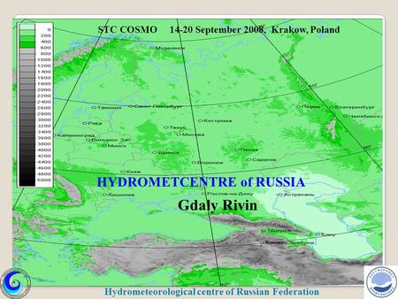 HYDROMETCENTRE of RUSSIA Gdaly Rivin STC COSMO 14-20 September 2008, Krakow, Poland Hydrometeorological centre of Russian Federation.