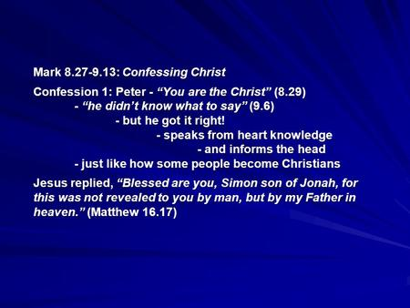 "Mark 8.27-9.13: Confessing Christ Confession 1: Peter - ""You are the Christ"" (8.29) - ""he didn't know what to say"" (9.6) - but he got it right! - speaks."