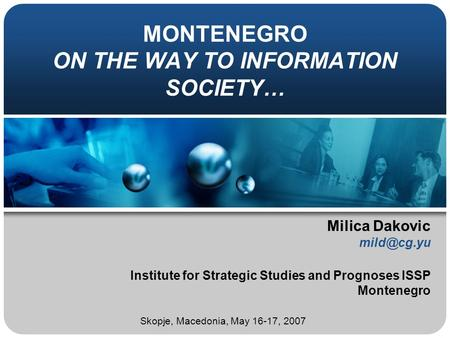 MONTENEGRO ON THE WAY TO INFORMATION SOCIETY… Milica Dakovic Institute for Strategic Studies and Prognoses ISSP Montenegro Skopje, Macedonia,