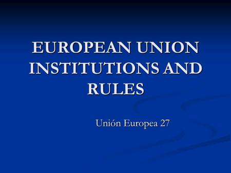 EUROPEAN UNION INSTITUTIONS AND RULES Unión Europea 27.