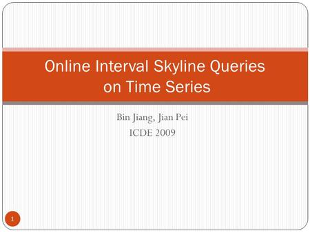 Bin Jiang, Jian Pei ICDE 2009 Online Interval Skyline Queries on Time Series 1.