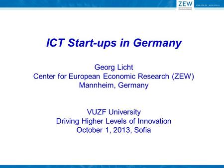 ICT Start-ups in Germany Georg Licht Center for European Economic Research (ZEW) Mannheim, Germany VUZF University Driving Higher Levels of Innovation.