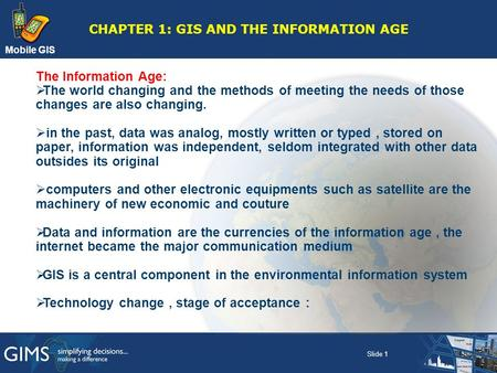Mobile GIS CHAPTER 1: GIS AND THE INFORMATION AGE The Information Age:  The world changing and the methods of meeting the needs of those changes are also.