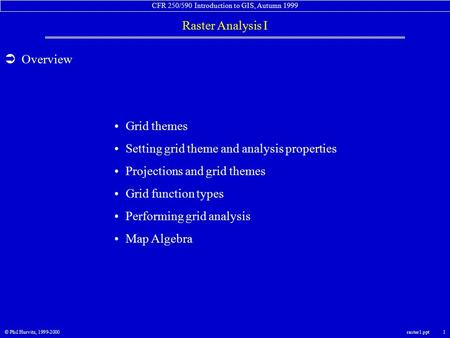 CFR 250/590 Introduction to GIS, Autumn 1999 Raster Analysis I © Phil Hurvitz, 1999-2000raster1.ppt 1  Overview Grid themes Setting grid theme and analysis.
