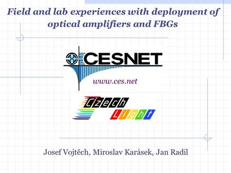 Josef Vojtěch, Miroslav Karásek, Jan Radil www.ces.net Field and lab experiences with deployment of optical amplifiers and FBGs.