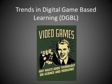 Trends in Digital Game Based Learning (DGBL). What does DGBL mean to you?