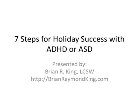 7 Steps for Holiday Success with ADHD or ASD Presented by: Brian R. King, LCSW