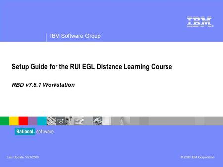 ® IBM Software Group © 2009 IBM CorporationLast Update: 5/27/2009 Setup Guide for the RUI EGL Distance Learning Course RBD v7.5.1 Workstation.