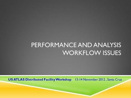 PERFORMANCE AND ANALYSIS WORKFLOW ISSUES US ATLAS Distributed Facility Workshop 13-14 November 2012, Santa Cruz.