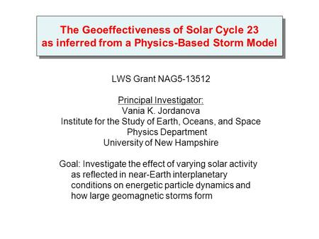 The Geoeffectiveness of Solar Cycle 23 as inferred from a Physics-Based Storm Model LWS Grant NAG5-13512 Principal Investigator: Vania K. Jordanova Institute.