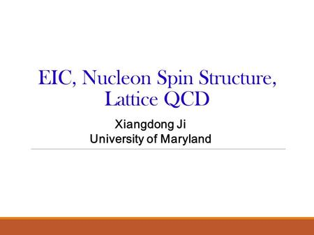 EIC, Nucleon Spin Structure, Lattice QCD Xiangdong Ji University of Maryland.