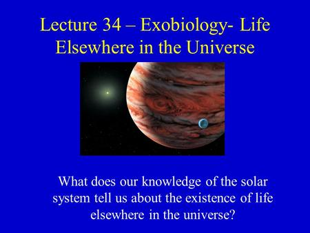 Lecture 34 – Exobiology- Life Elsewhere in the Universe What does our knowledge of the solar system tell us about the existence of life elsewhere in the.
