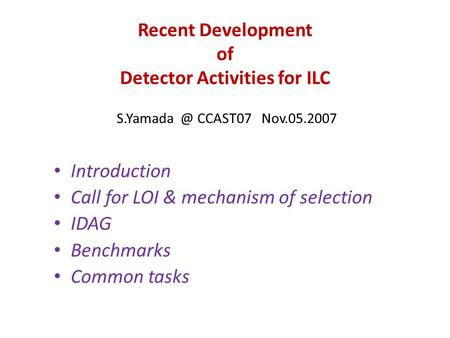 Recent Development of Detector Activities for ILC CCAST07 Nov.05.2007 Introduction Call for LOI & mechanism of selection IDAG Benchmarks Common.