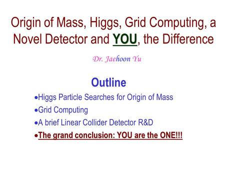 Outline  Higgs Particle Searches for Origin of Mass  Grid Computing  A brief Linear Collider Detector R&D  The  The grand conclusion: YOU are the.