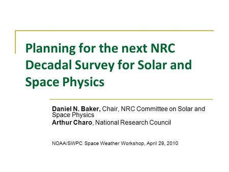 Planning for the next NRC Decadal Survey for Solar and Space Physics Daniel N. Baker, Chair, NRC Committee on Solar and Space Physics Arthur Charo, National.