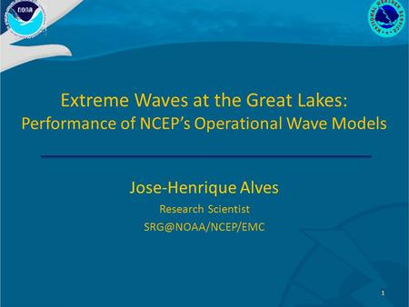 Extreme Waves at the Great Lakes: Performance of NCEP's Operational Wave Models Jose-Henrique Alves Research Scientist 1.