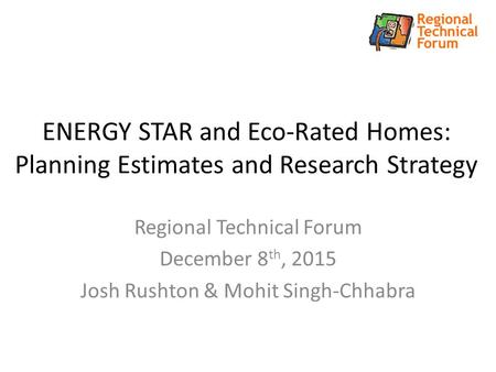 ENERGY STAR and Eco-Rated Homes: Planning Estimates and Research Strategy Regional Technical Forum December 8 th, 2015 Josh Rushton & Mohit Singh-Chhabra.