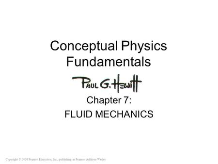 Copyright © 2008 Pearson Education, Inc., publishing as Pearson Addison-Wesley Conceptual Physics Fundamentals Chapter 7: FLUID MECHANICS.