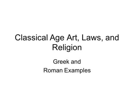 Classical Age Art, Laws, and Religion Greek and Roman Examples.