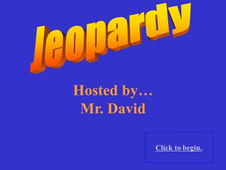 Hosted by… Mr. David Click to begin.. Click here for Final Jeopardy.