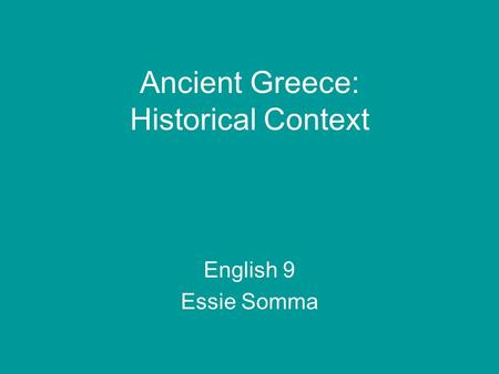 Ancient Greece: Historical Context English 9 Essie Somma.